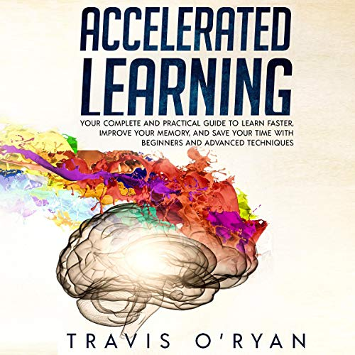 Accelerated Learning: Your Complete and Practical Guide to Learn Faster, Improve Your Memory, and Save Your Time with Beginners and Advanced Techniques cover art