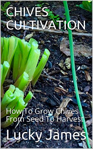 CHIVES CULTIVATION: How To Grow Chives From Seed To Harvest (English Edition)