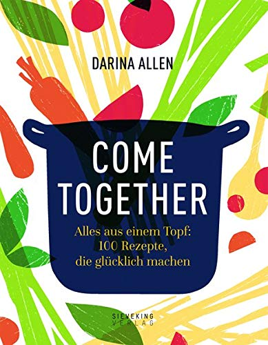 Come Together: Alles aus einem Topf: 100 Rezepte, die glücklich machen