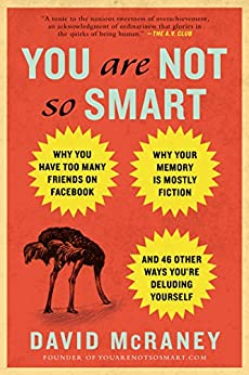 You Are Not So Smart: Why You Have Too Many Friends on Facebook, Why Your Memory Is Mostly Fiction, an d 46 Other Ways You're Deluding Yourself by [David McRaney]