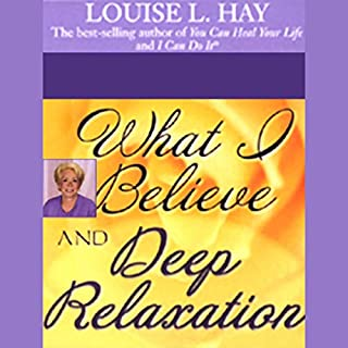 What I Believe and Deep Relaxation                   By:                                                                                                                                 Louise L. Hay                               Narrated by:                                                                                                                                 Louise L. Hay                      Length: 38 mins     18 ratings     Overall 4.8