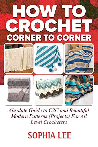 How To Crochet Corner To Corner : Absolute Guide To C2C And Beautiful Modern Patterns (Projects) For All Level Crocheters (English Edition)
