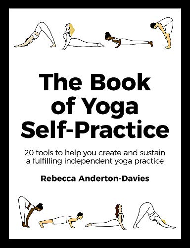 The Book of Yoga Self-practice: 20 Tools to Help You Create and Sustain a Fulfilling Independent Yoga Practice