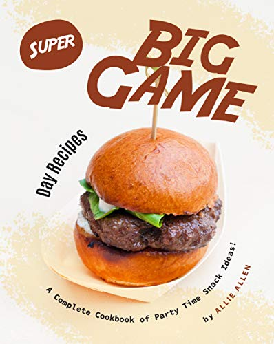 Super Big Game Day Recipes: A Complete Cookbook of Party Time Snack Ideas! (English Edition)