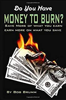 Do You Have Money To Burn?: Save More of What You Earn, Earn More on What You Save