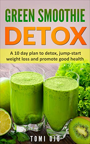 Green Smoothie Detox: A 10 day plan to detox, jump-start weight loss and promote good health. (Lose weight, Detox, weight loss, Green smoothie detox) (English Edition)