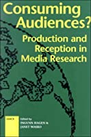Consuming Audiences?: Production and Reception in Media Research (International Association for Mass Communication Research (Series).)