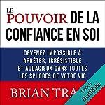 Le pouvoir de la confiance en soi - Devenez impossible à arrêter, irrésistible et audacieux dans toutes les sphères de votre vie de Brian Tracy