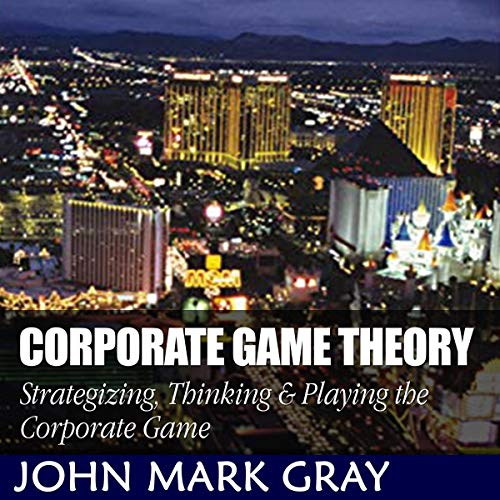 Corporate Game Theory: Strategizing, Thinking & Playing the Corporate Game cover art