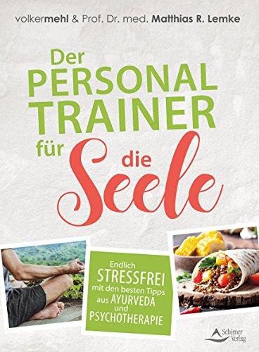 Der Personal Trainer für die Seele: Endlich stressfrei mit den besten Tipps aus Ayurveda und Psychotherapie