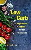 Low Carb: vegetarische Rezepte für den Thermomix: Gesund abnehmen und sich wohlfühlen dank Low Carb Ernährung