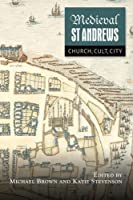 Medieval St Andrews: Church, Cult, City (St Andrews Studies in Scottish History)