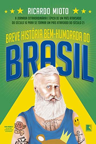 Breve história bem-humorada do Brasil: A jornada extraordinária de um país atrasado do século 16 para se tornar um país atrasado do século 21