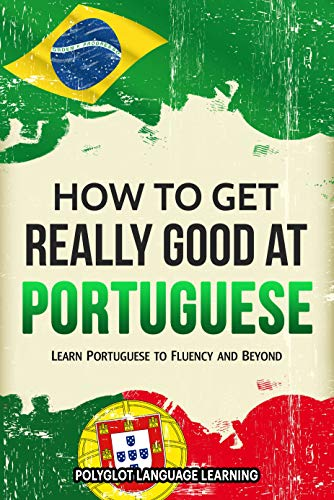 Portuguese: How to Get Really Good at Portuguese: Learn Portuguese to Fluency and Beyond (English Edition)