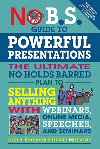 No B.S. Guide to Powerful Presentations: The Ultimate No Holds Barred Plan to Sell Anything with Webinars, Online Media, Speeches, and Seminars (English Edition)