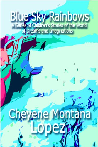 Book: Blue Sky Rainbows - A Series of Children's Stories of the World of Dreams and Imaginations by Cheyene Montana Lopez
