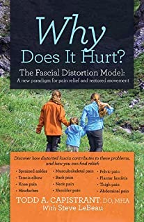 Why Does It Hurt? The Fascial Distortion Model: A new paradigm for pain relief and restored movement by Todd A. Capistrant...