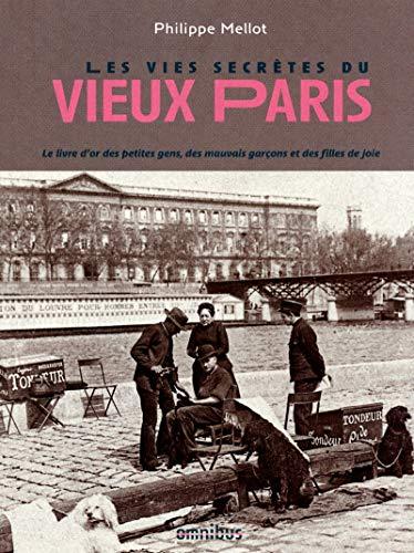 Les vies secrètes du vieux Paris : Le livre d'or des petites gens, des mauvais garçons et des filles de joie