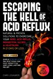 Escaping the Hell of Acid Reflux. Natural and Proven Solutions to Overcome your GERD, Acid Reflux and Heartburn in 21 days or less!