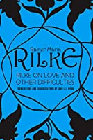 Rilke on Love and Other Difficulties: Translations and Considerations of Rainer Maria Rilke