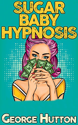 Sugar Baby Hypnosis: Turn Any Man With A Pulse Into Your Personal Income Stream (English Edition)