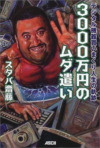 3000万円のムダ遣い―デジタル機器買いまくり人生の軌跡 (Tech books)