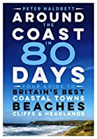 Around the Coast in 80 Days: Your Guide to Britain's Best Coastal Towns, Beaches, Cliffs & Headlands