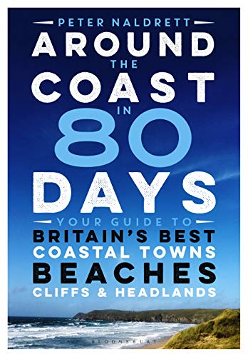 Around the Coast in 80 Days: Your Guide to Britain's Best Coastal Towns, Beaches, Cliffs and...