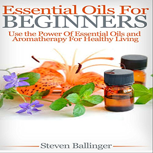 Essential Oils for Beginners: Use the Power of Essential Oils & Aromatherapy for Healthy Living audiobook cover art