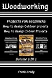 Woodworking: Beginners Guide, DIY Project Plans, How to design Indoor Projects, Projects for beginners, How to design Outdoor projects