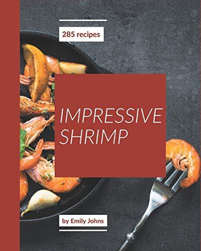 285 Impressive Shrimp Recipes: Home Cooking Made Easy with Shrimp Cookbook!