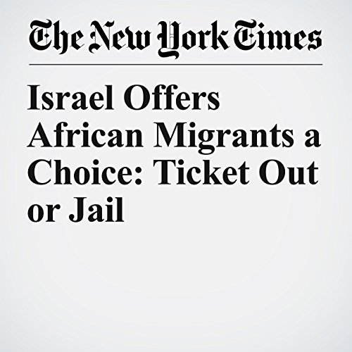 Israel Offers African Migrants a Choice: Ticket Out or Jail copertina