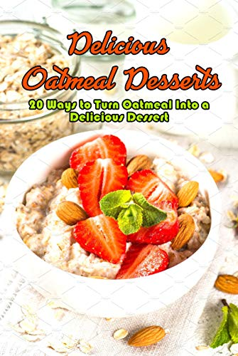 Delicious Oatmeal Desserts: 20 Ways to Turn Oatmeal Into a...