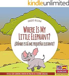 Where Is My Little Elephant? - ¿Dónde está mi pequeña elefante?: Bilingual Picture Book Spanish English for Children Ages 2-6 (Where is.? - ¿Dónde está.? 3)