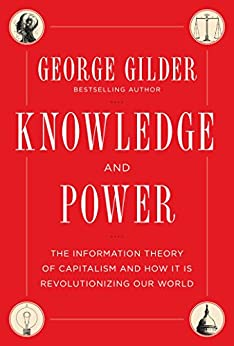 Knowledge and Power: The Information Theory of Capitalism and How it is Revolutionizing our World by [George Gilder]