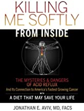 Killing Me Softly From Inside: The Mysteries & Dangers Of Acid Reflux And Its Connection To America's Fastest Growing Cancer With A Diet That May Save Your Life