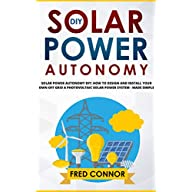 DIY Solar Power Autonomy: How to Design and Install Your Own Off Grid a Photovoltaic Solar Power System for Home, Vans…