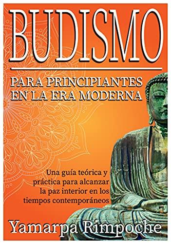Budismo para principiantes en la era moderna: Una guía teórica y práctica para alcanzar la paz interior en los tiempos contemporáneos