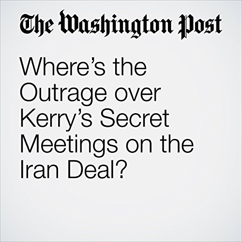 Where's the Outrage over Kerry's Secret Meetings on the Iran Deal? audiobook cover art