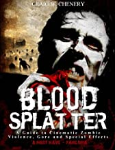 Blood Splatter: A Guide to Cinematic Zombie Violence, Gore and Special Effects
