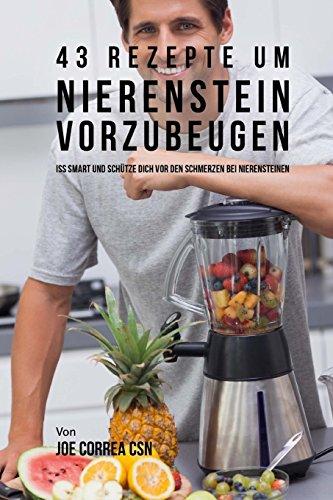 43 Rezepte um Nierenstein vorzubeugen: Iss smart und schütze dich vor den Schmerzen bei...
