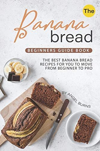The Banana Bread Beginners Guide Book: The Best Banana Bread...