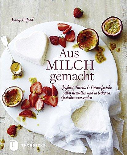 Aus Milch gemacht - Joghurt, Ricotta & Crème fraîche selbst herstellen und in leckeren Gerichten verwenden