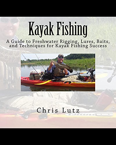 Kayak Fishing: A Guide to Freshwater Rigging, Lures, Baits, and Techniques for Kayak Fishing Success by [Chris Lutz]