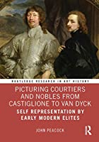 Picturing Courtiers and Nobles from Castiglione to Van Dyck: Self Representation by Early Modern Elites (Routledge Research in Art History)