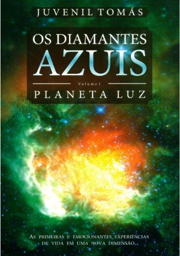 OS DIAMANTES AZUIS - Volume I - PLANETA LUZ: As primeiras e emocionantes experiências de vida em uma nova Dimensão (Portuguese Edition)