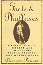 Facts and Phalluses: A Collection Of Bizarre & Intriguing Truths, Legends, & Measurements