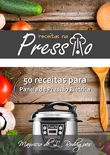 Receitas na Pressão - Vol. 01: 50 Receitas para Panela de Pressão Elétrica (Receitas na Pressão - Receitas para Panela de Pressão Elétrica)