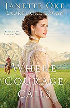 Where Courage Calls (Return to the Canadian West Book #1): A When Calls the Heart Novel by [Janette Oke, Laurel Oke Logan]