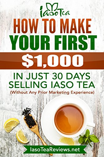 How To Make Your First $1000 In Just 30 Days Selling IASO Tea: Without Any Prior Marketing Experiance